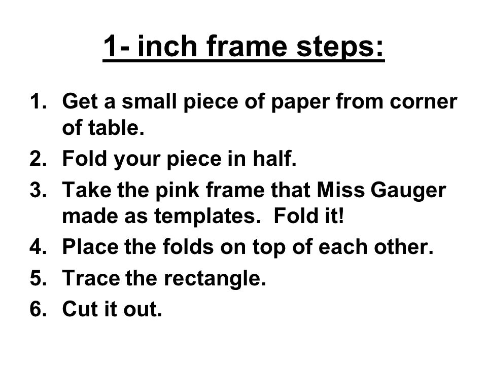 1- inch frame steps: 1.Get a small piece of paper from corner of table.