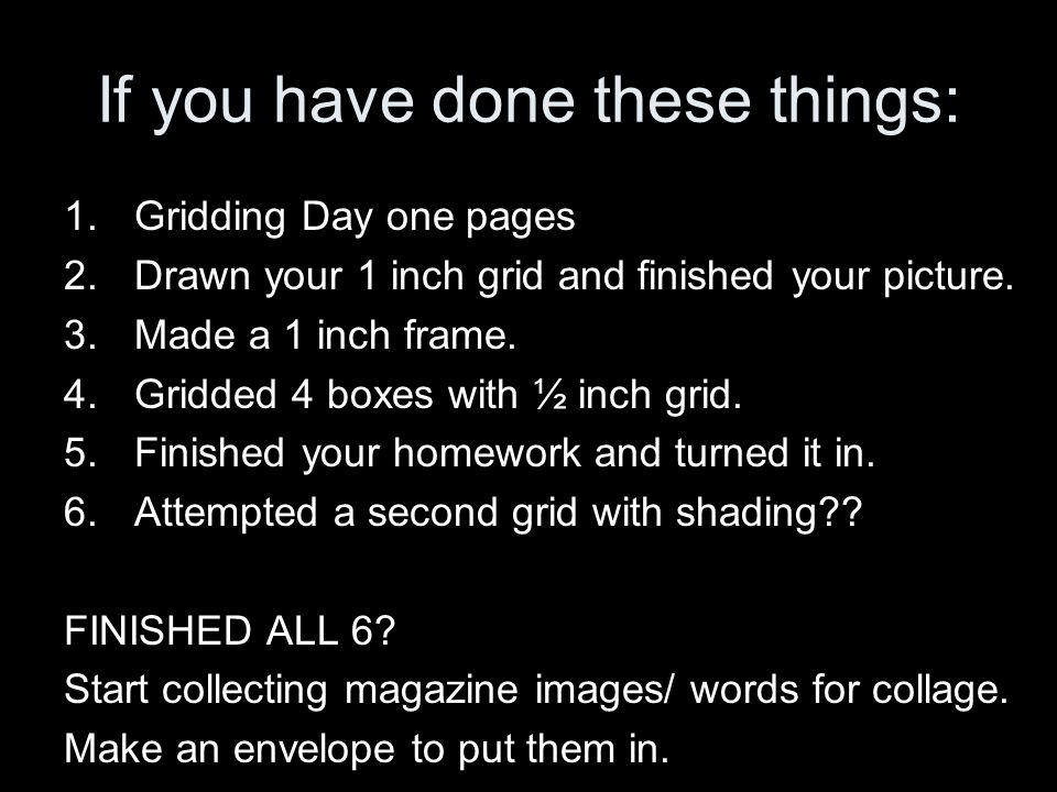 If you have done these things: 1.Gridding Day one pages 2.Drawn your 1 inch grid and finished your picture.