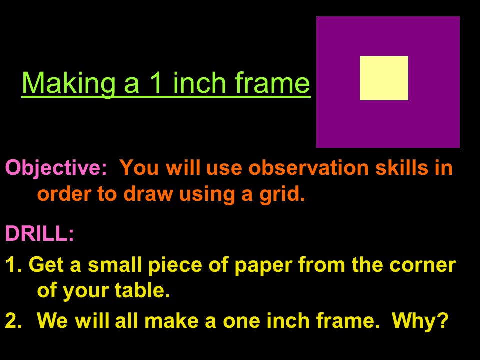 Making a 1 inch frame Objective: You will use observation skills in order to draw using a grid.