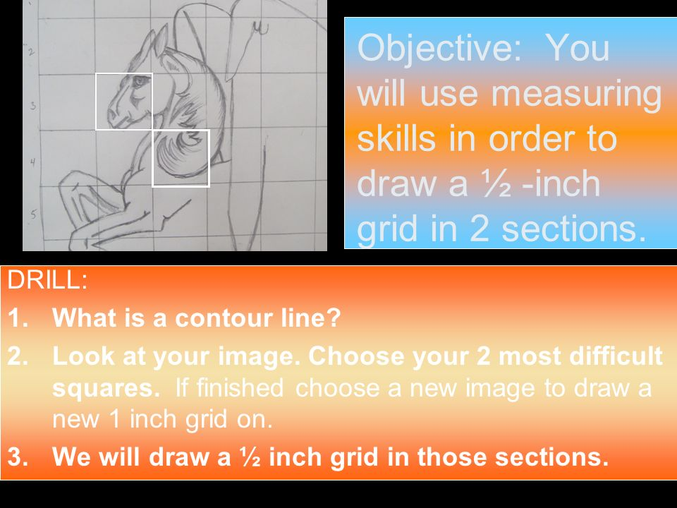 Objective: You will use measuring skills in order to draw a ½ -inch grid in 2 sections.