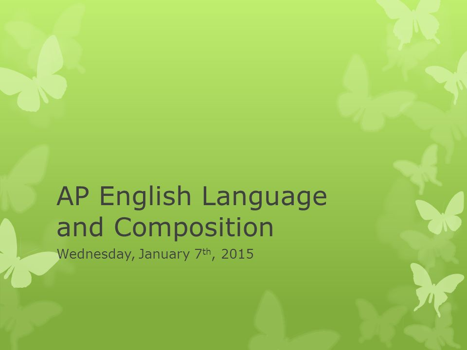 AP English Language and Composition Wednesday, January 7 th, 2015