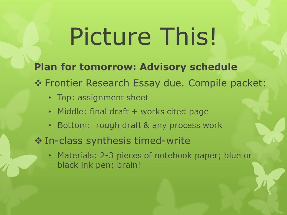 Picture This. Plan for tomorrow: Advisory schedule  Frontier Research Essay due.