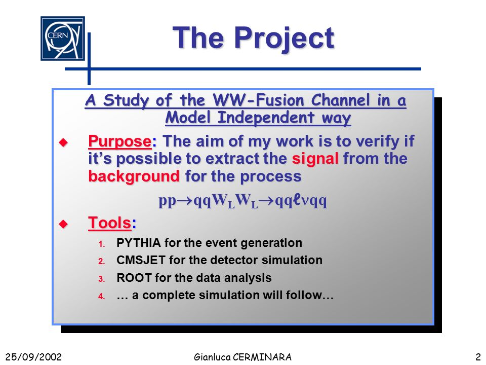 25/09/2002Gianluca CERMINARA2 The Project A Study of the WW-Fusion Channel in a Model Independent way A Study of the WW-Fusion Channel in a Model Independent way  Purpose: The aim of my work is to verify if it's possible to extract the signal from the background for the process pp  qqW L W L  qq ℓ qq  Tools: 1.
