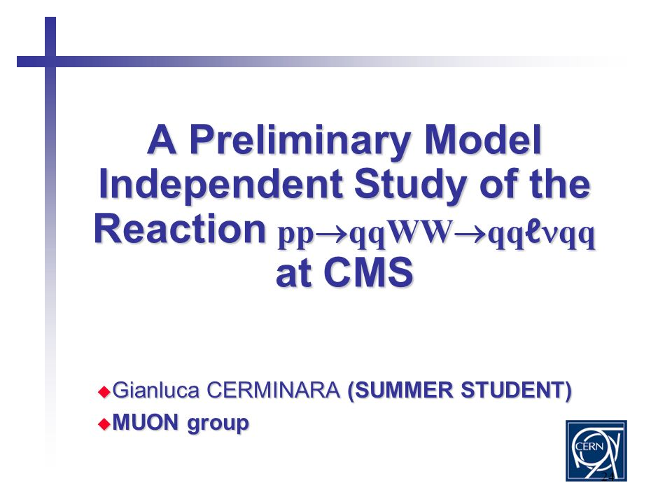 24 A Preliminary Model Independent Study of the Reaction pp  qqWW  qq ℓ qq at CMS  Gianluca CERMINARA (SUMMER STUDENT)  MUON group