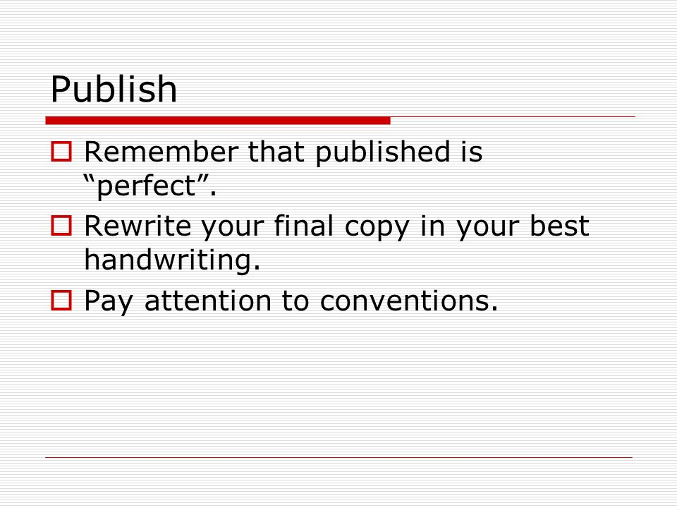 Publish  Remember that published is perfect .  Rewrite your final copy in your best handwriting.