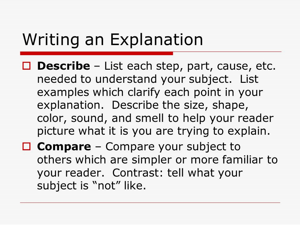 Writing an Explanation  Describe – List each step, part, cause, etc.