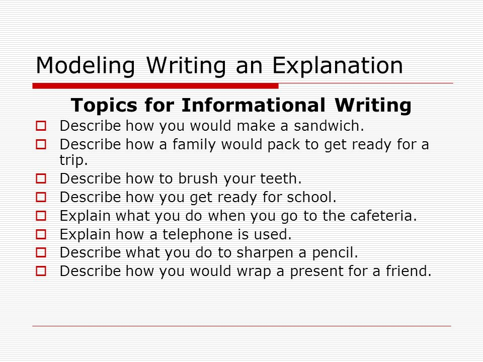 Modeling Writing an Explanation Topics for Informational Writing  Describe how you would make a sandwich.