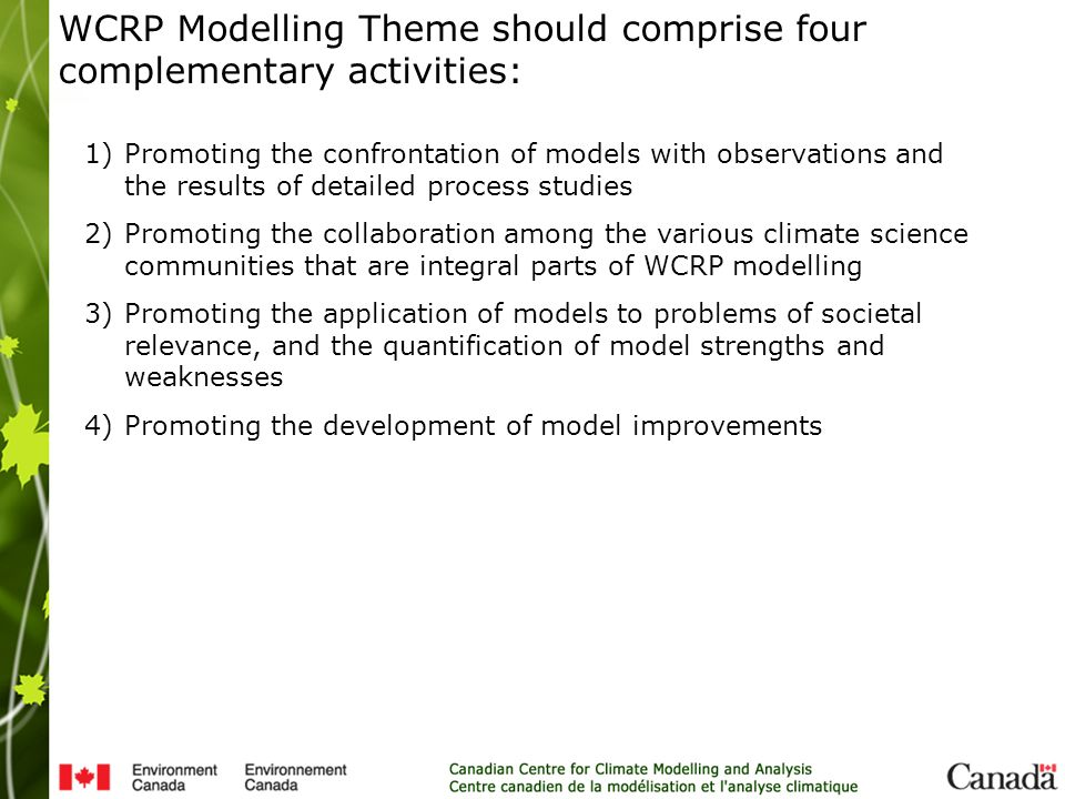 1)Promoting the confrontation of models with observations and the results of detailed process studies 2)Promoting the collaboration among the various climate science communities that are integral parts of WCRP modelling 3)Promoting the application of models to problems of societal relevance, and the quantification of model strengths and weaknesses 4)Promoting the development of model improvements WCRP Modelling Theme should comprise four complementary activities:
