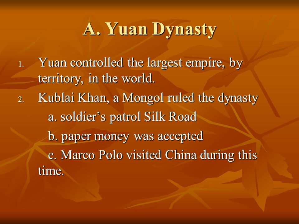 A. Yuan Dynasty 1. Yuan controlled the largest empire, by territory, in the world.