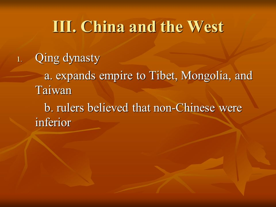 III. China and the West 1. Qing dynasty a. expands empire to Tibet, Mongolia, and Taiwan b.