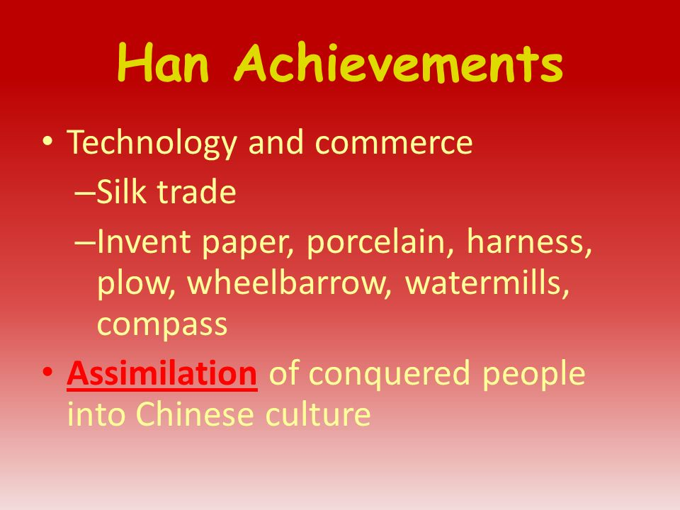 Han Achievements Technology and commerce – Silk trade – Invent paper, porcelain, harness, plow, wheelbarrow, watermills, compass Assimilation of conquered people into Chinese culture
