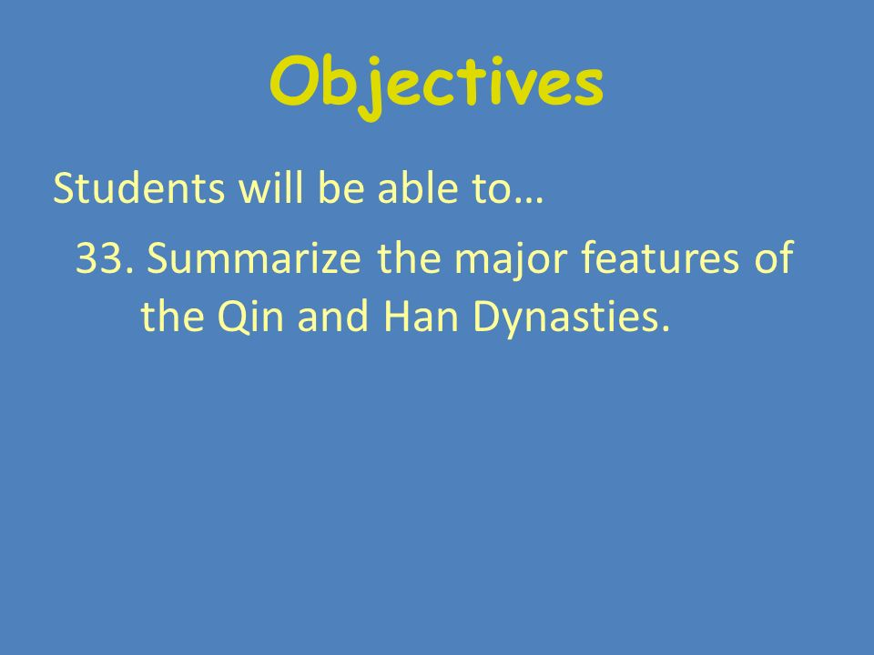 Objectives Students will be able to… 33. Summarize the major features of the Qin and Han Dynasties.