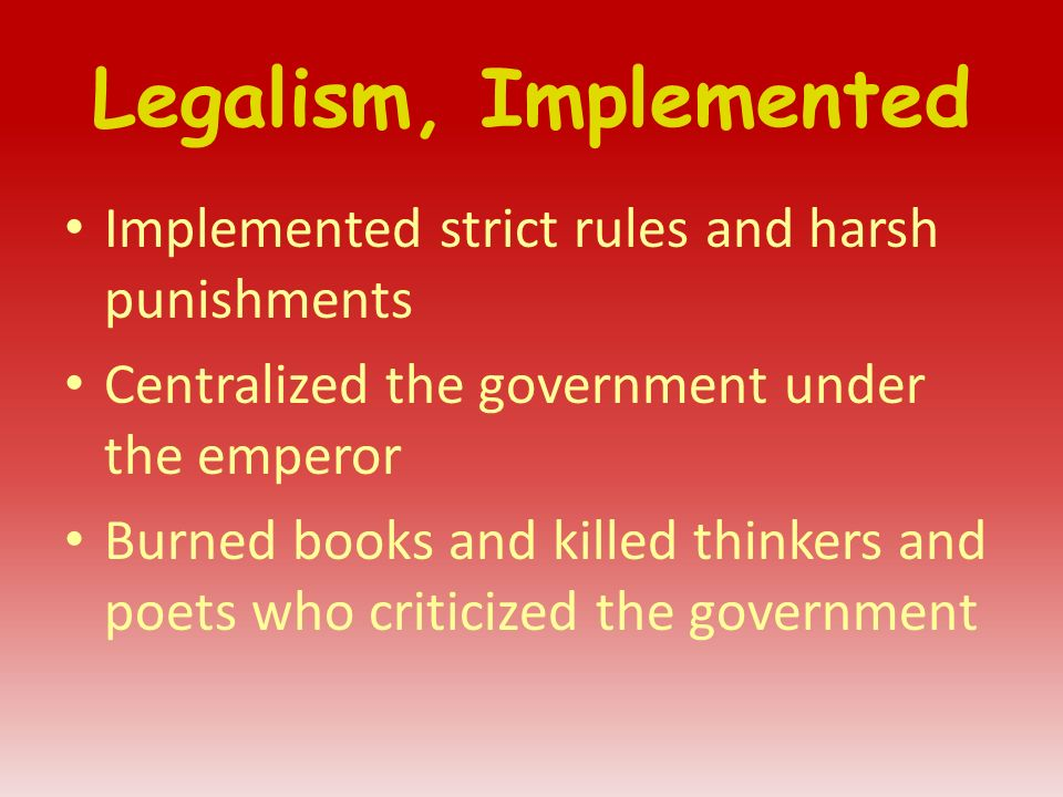 Legalism, Implemented Implemented strict rules and harsh punishments Centralized the government under the emperor Burned books and killed thinkers and poets who criticized the government