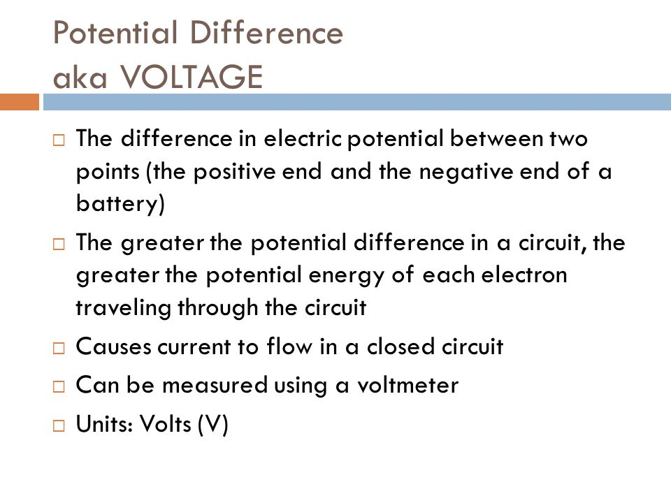 Potential Difference aka VOLTAGE  The difference in electric potential between two points (the positive end and the negative end of a battery)  The greater the potential difference in a circuit, the greater the potential energy of each electron traveling through the circuit  Causes current to flow in a closed circuit  Can be measured using a voltmeter  Units: Volts (V)
