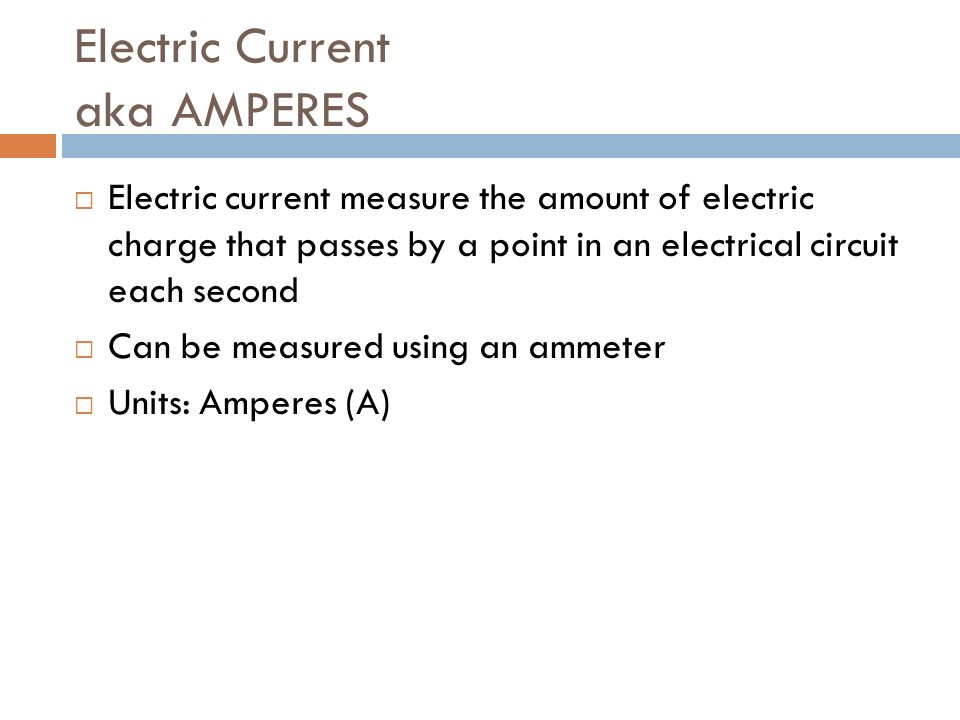 Electric Current aka AMPERES  Electric current measure the amount of electric charge that passes by a point in an electrical circuit each second  Can be measured using an ammeter  Units: Amperes (A)
