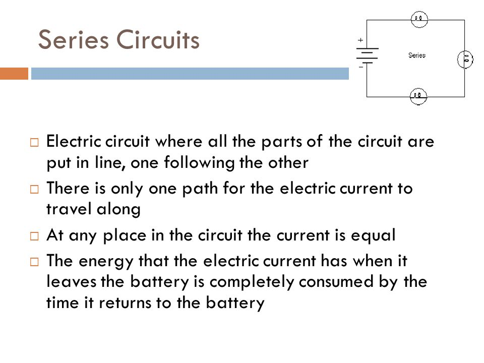 Series Circuits  Electric circuit where all the parts of the circuit are put in line, one following the other  There is only one path for the electric current to travel along  At any place in the circuit the current is equal  The energy that the electric current has when it leaves the battery is completely consumed by the time it returns to the battery