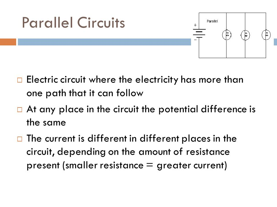 Parallel Circuits  Electric circuit where the electricity has more than one path that it can follow  At any place in the circuit the potential difference is the same  The current is different in different places in the circuit, depending on the amount of resistance present (smaller resistance = greater current)