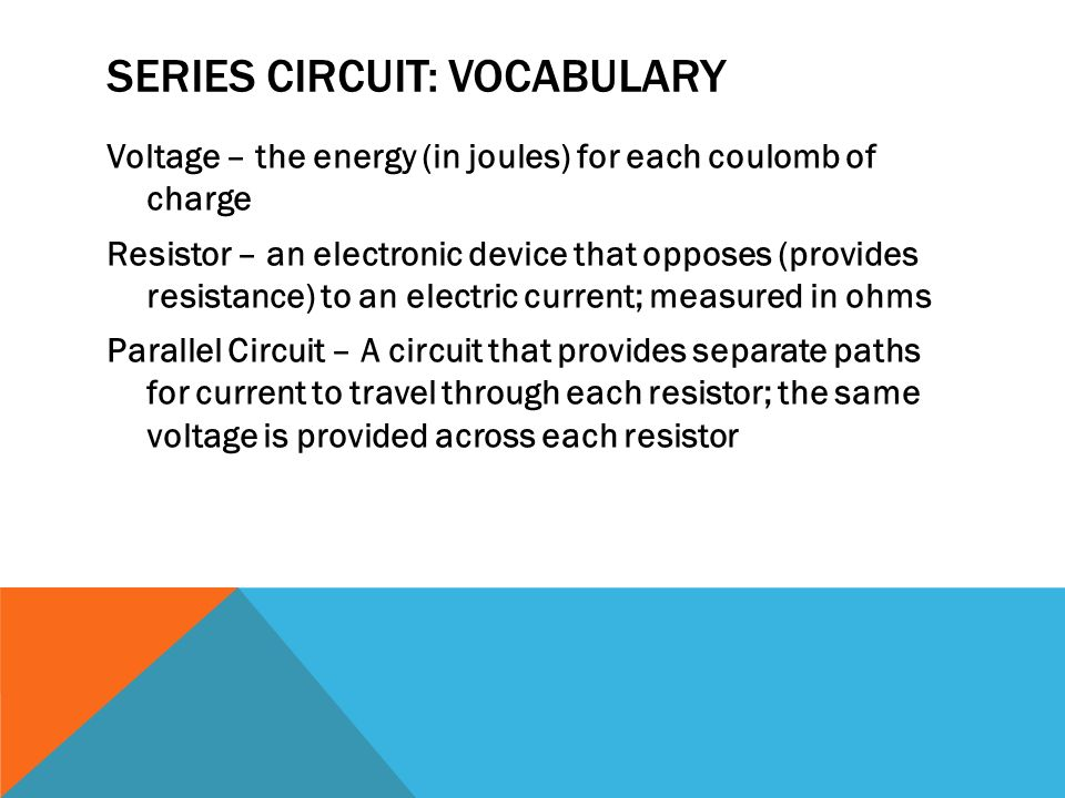 SERIES CIRCUIT: VOCABULARY Voltage – the energy (in joules) for each coulomb of charge Resistor – an electronic device that opposes (provides resistance) to an electric current; measured in ohms Parallel Circuit – A circuit that provides separate paths for current to travel through each resistor; the same voltage is provided across each resistor
