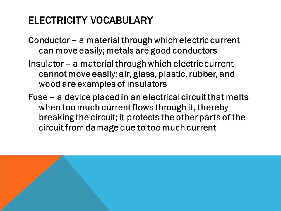 ELECTRICITY VOCABULARY Conductor – a material through which electric current can move easily; metals are good conductors Insulator – a material through which electric current cannot move easily; air, glass, plastic, rubber, and wood are examples of insulators Fuse – a device placed in an electrical circuit that melts when too much current flows through it, thereby breaking the circuit; it protects the other parts of the circuit from damage due to too much current