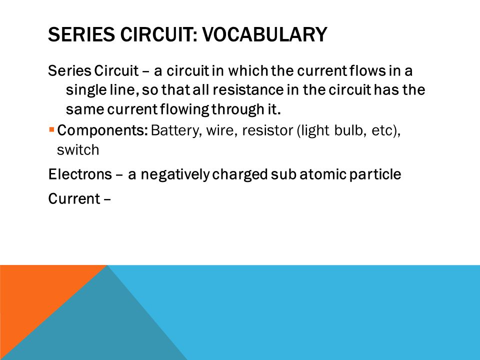 SERIES CIRCUIT: VOCABULARY Series Circuit – a circuit in which the current flows in a single line, so that all resistance in the circuit has the same current flowing through it.
