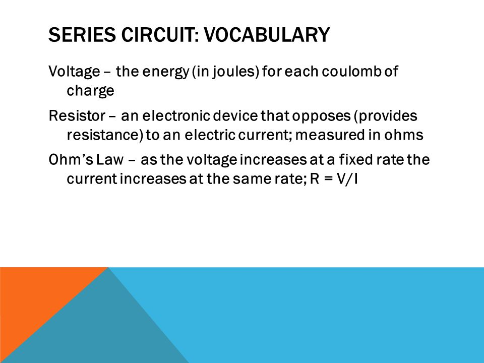 SERIES CIRCUIT: VOCABULARY Voltage – the energy (in joules) for each coulomb of charge Resistor – an electronic device that opposes (provides resistance) to an electric current; measured in ohms Ohm's Law – as the voltage increases at a fixed rate the current increases at the same rate; R = V/I