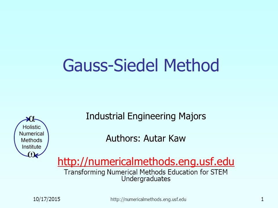 10/17/ Gauss-Siedel Method Industrial Engineering Majors Authors: Autar Kaw   Transforming Numerical Methods Education for STEM Undergraduates