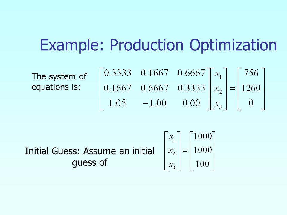 Example: Production Optimization The system of equations is: Initial Guess: Assume an initial guess of
