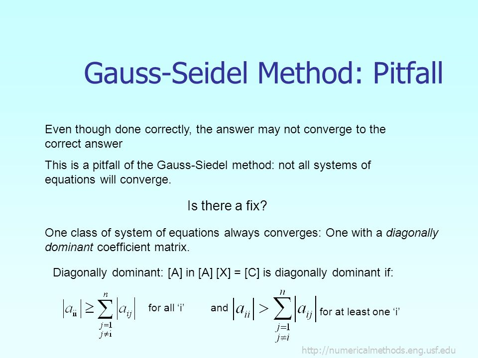 Gauss-Seidel Method: Pitfall Even though done correctly, the answer may not converge to the correct answer This is a pitfall of the Gauss-Siedel method: not all systems of equations will converge.