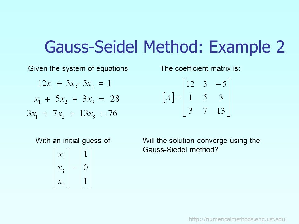 Gauss-Seidel Method: Example 2 Given the system of equations With an initial guess of The coefficient matrix is: Will the solution converge using the Gauss-Siedel method
