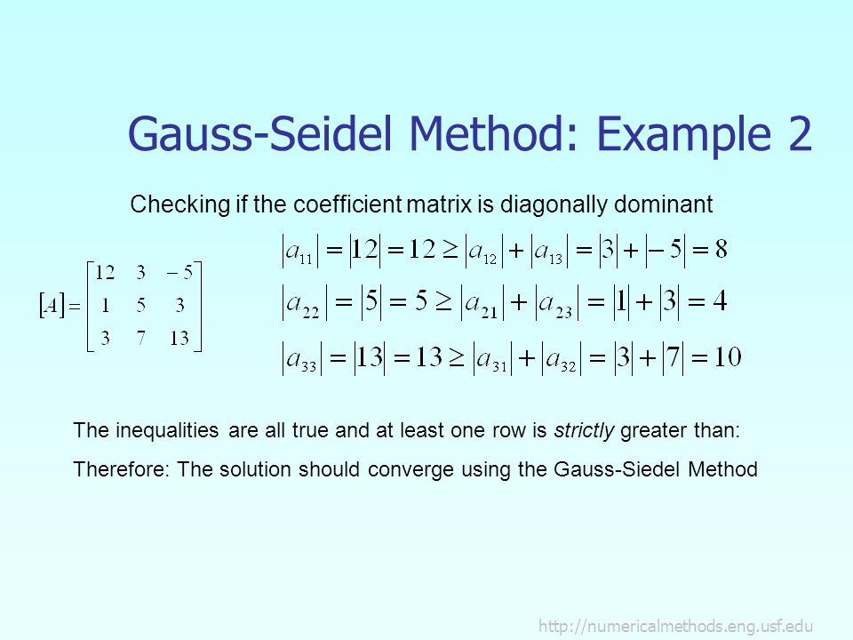 Gauss-Seidel Method: Example 2 Checking if the coefficient matrix is diagonally dominant The inequalities are all true and at least one row is strictly greater than: Therefore: The solution should converge using the Gauss-Siedel Method