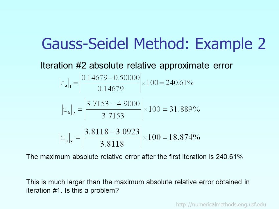 Gauss-Seidel Method: Example 2 Iteration #2 absolute relative approximate error The maximum absolute relative error after the first iteration is % This is much larger than the maximum absolute relative error obtained in iteration #1.