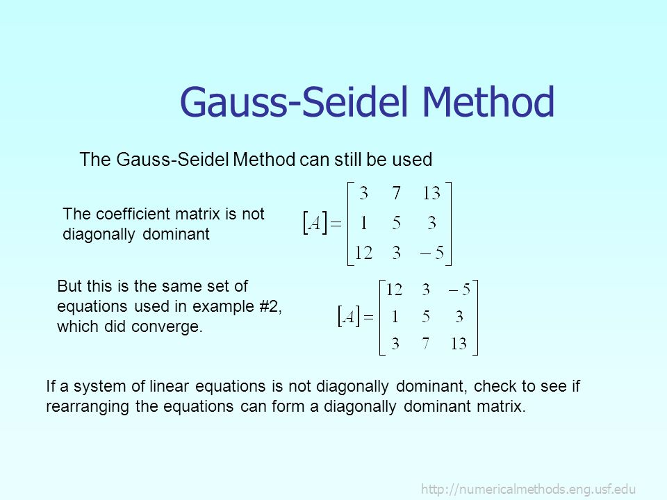 Gauss-Seidel Method The Gauss-Seidel Method can still be used The coefficient matrix is not diagonally dominant But this is the same set of equations used in example #2, which did converge.