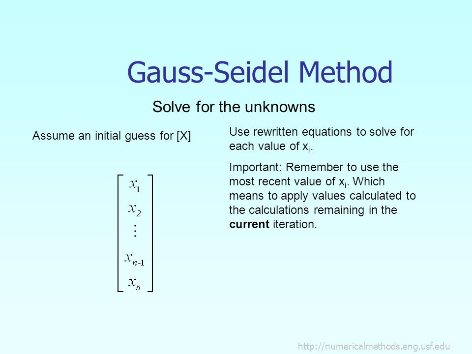 Gauss-Seidel Method Solve for the unknowns Assume an initial guess for [X] Use rewritten equations to solve for each value of x i.