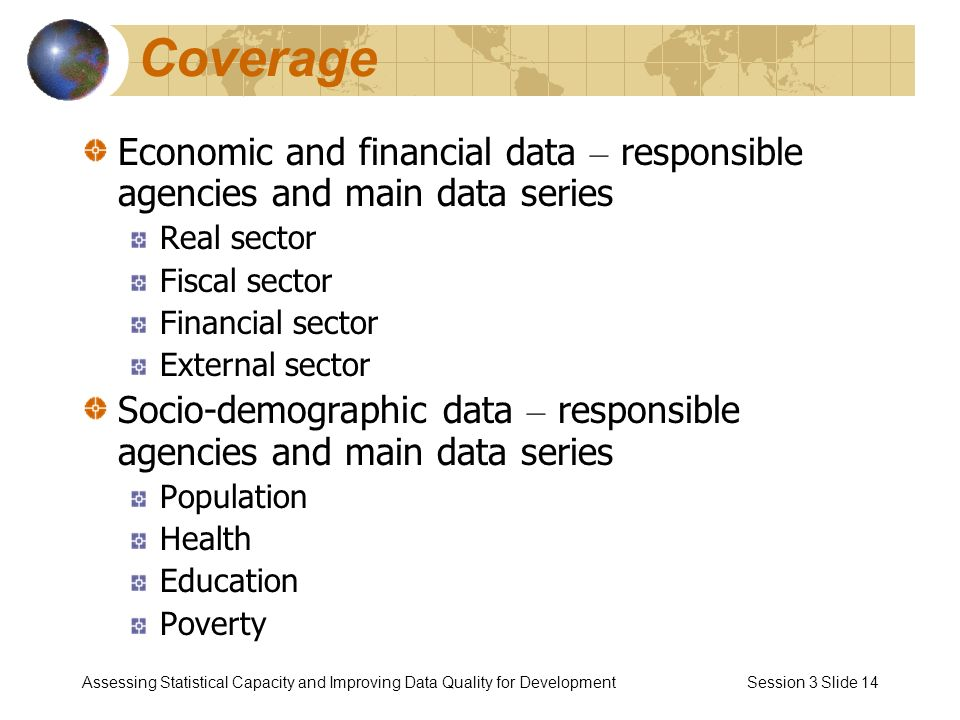 Assessing Statistical Capacity and Improving Data Quality for Development Session 3 Slide 14 Coverage Economic and financial data – responsible agencies and main data series Real sector Fiscal sector Financial sector External sector Socio-demographic data – responsible agencies and main data series Population Health Education Poverty