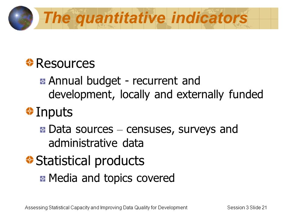 Assessing Statistical Capacity and Improving Data Quality for Development Session 3 Slide 21 The quantitative indicators Resources Annual budget - recurrent and development, locally and externally funded Inputs Data sources – censuses, surveys and administrative data Statistical products Media and topics covered