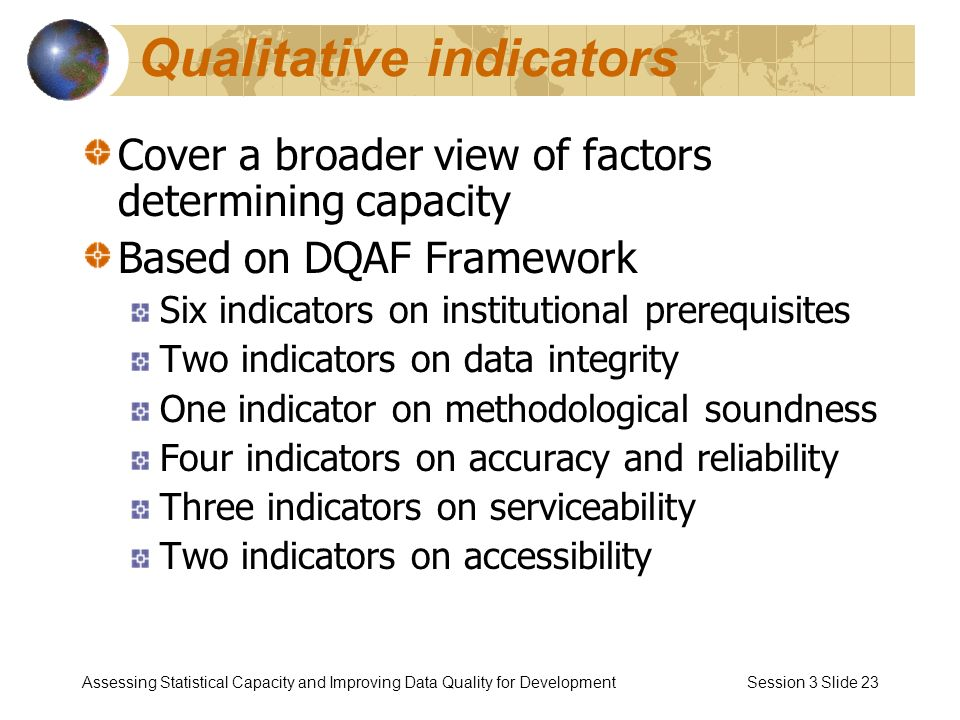 Assessing Statistical Capacity and Improving Data Quality for Development Session 3 Slide 23 Qualitative indicators Cover a broader view of factors determining capacity Based on DQAF Framework Six indicators on institutional prerequisites Two indicators on data integrity One indicator on methodological soundness Four indicators on accuracy and reliability Three indicators on serviceability Two indicators on accessibility