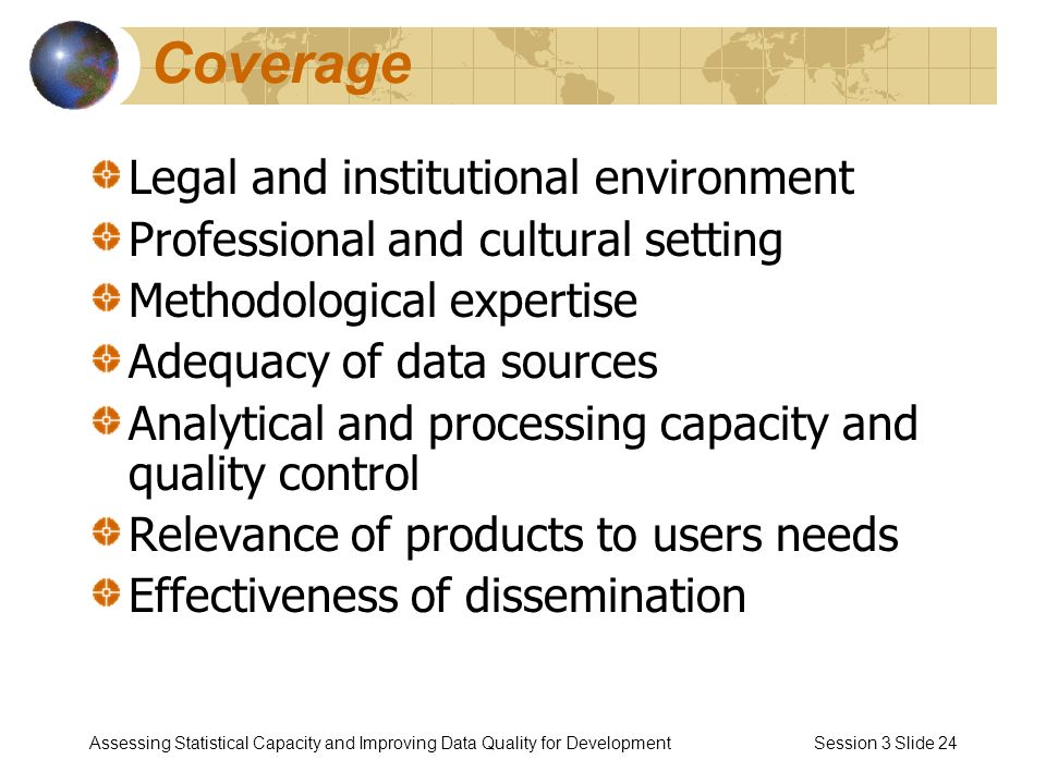 Assessing Statistical Capacity and Improving Data Quality for Development Session 3 Slide 24 Coverage Legal and institutional environment Professional and cultural setting Methodological expertise Adequacy of data sources Analytical and processing capacity and quality control Relevance of products to users needs Effectiveness of dissemination