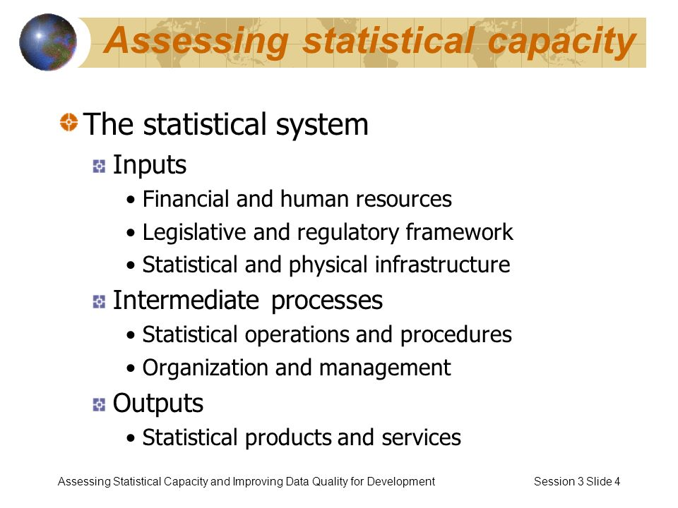 Assessing Statistical Capacity and Improving Data Quality for Development Session 3 Slide 4 Assessing statistical capacity The statistical system Inputs Financial and human resources Legislative and regulatory framework Statistical and physical infrastructure Intermediate processes Statistical operations and procedures Organization and management Outputs Statistical products and services
