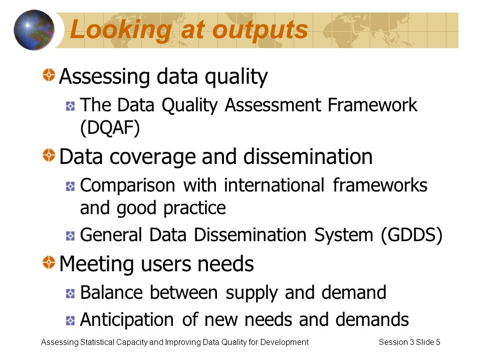 Assessing Statistical Capacity and Improving Data Quality for Development Session 3 Slide 5 Looking at outputs Assessing data quality The Data Quality Assessment Framework (DQAF) Data coverage and dissemination Comparison with international frameworks and good practice General Data Dissemination System (GDDS) Meeting users needs Balance between supply and demand Anticipation of new needs and demands
