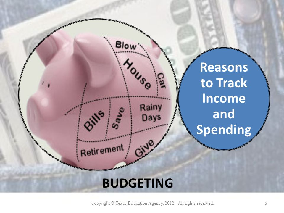 Reasons to Track Income and Spending BUDGETING Copyright © Texas Education Agency, 2012.