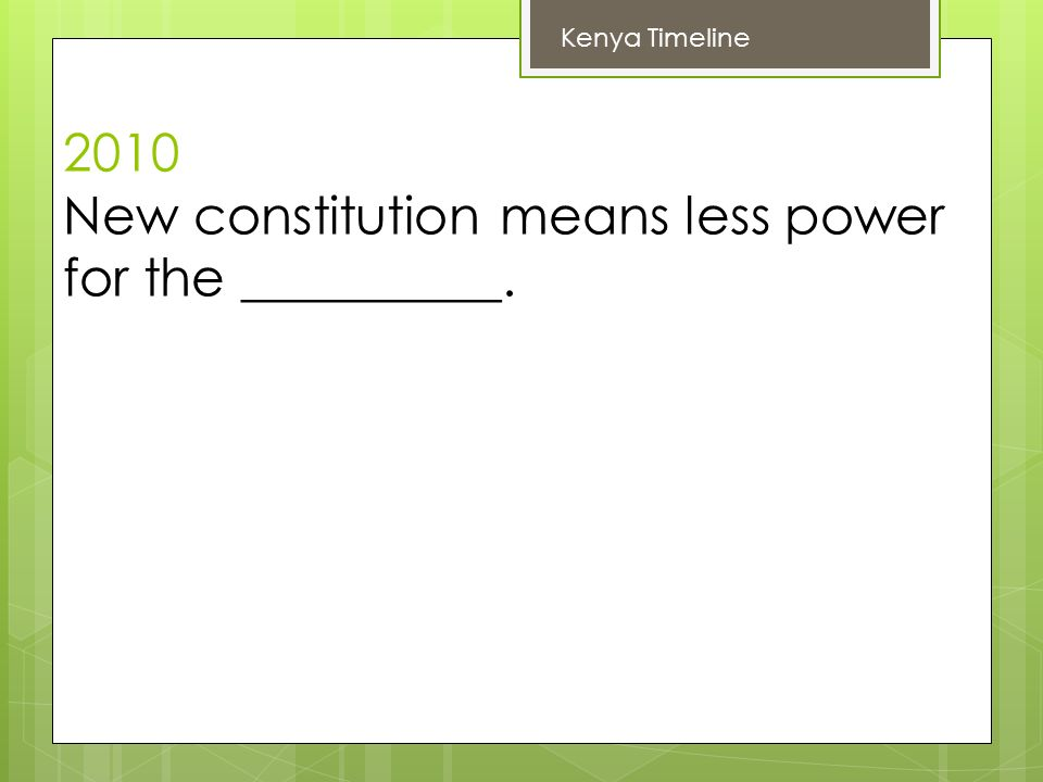 2010 New constitution means less power for the __________. Kenya Timeline