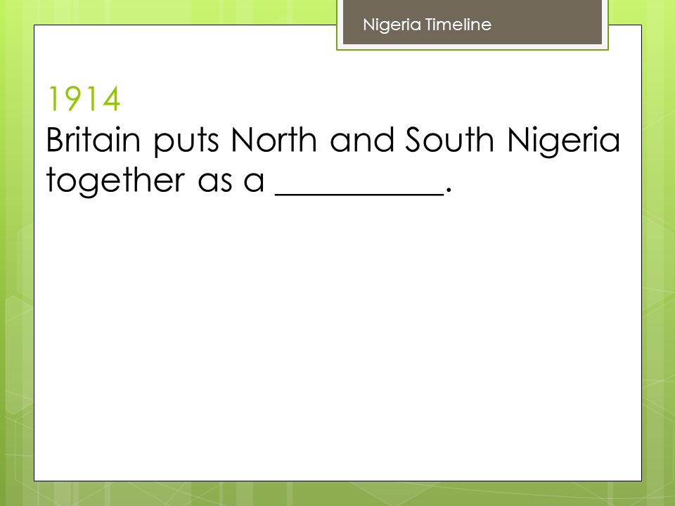 1914 Britain puts North and South Nigeria together as a __________. Nigeria Timeline