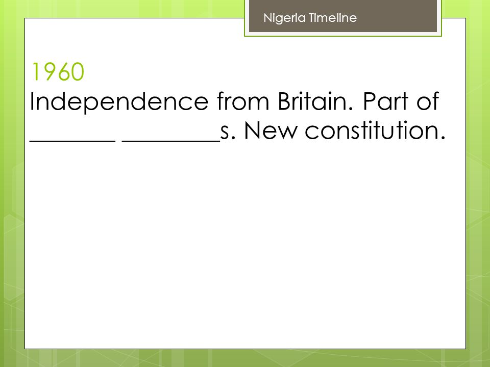 1960 Independence from Britain. Part of _______ ________s. New constitution. Nigeria Timeline