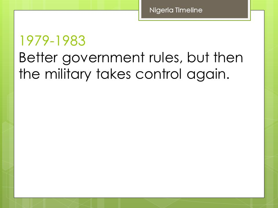Better government rules, but then the military takes control again. Nigeria Timeline