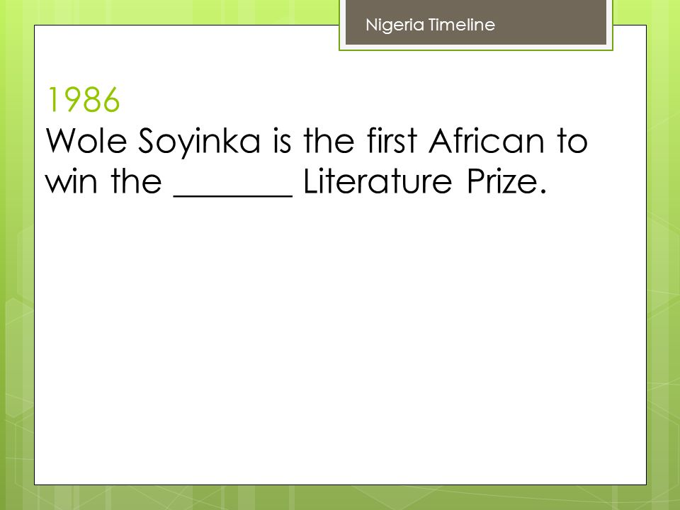 1986 Wole Soyinka is the first African to win the _______ Literature Prize. Nigeria Timeline