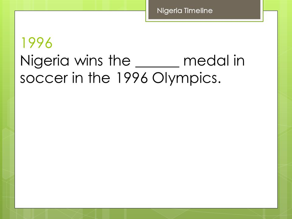 1996 Nigeria wins the ______ medal in soccer in the 1996 Olympics. Nigeria Timeline