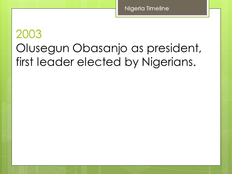 2003 Olusegun Obasanjo as president, first leader elected by Nigerians. Nigeria Timeline