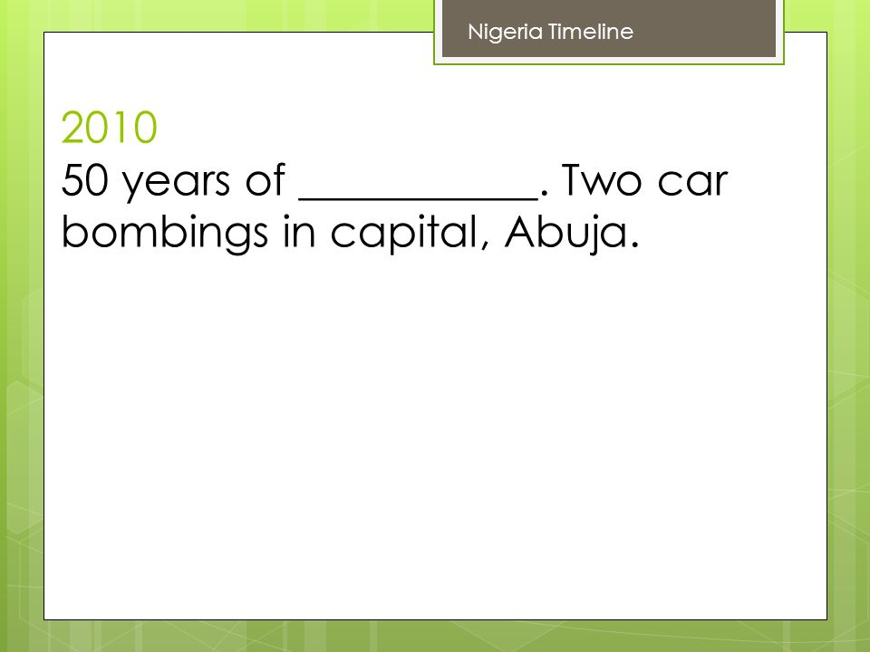 years of ___________. Two car bombings in capital, Abuja. Nigeria Timeline