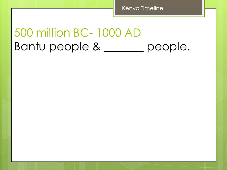 500 million BC AD Bantu people & _______ people. Kenya Timeline
