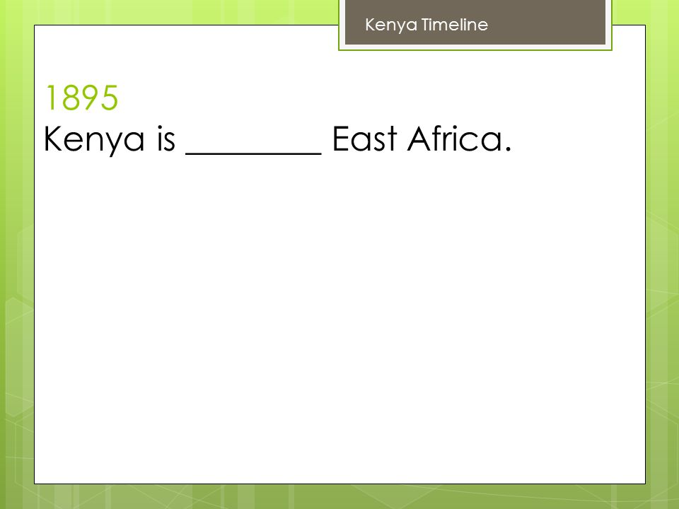 1895 Kenya is ________ East Africa. Kenya Timeline